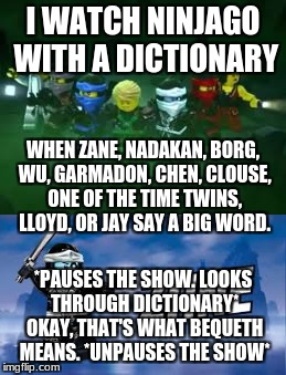I WATCH NINJAGO WITH A DICTIONARY *PAUSES THE SHOW. LOOKS THROUGH DICTIONARY* OKAY, THAT'S WHAT BEQUETH MEANS. *UNPAUSES THE SHOW* WHEN ZANE | image tagged in hahaha,ninjago with dictionary,dictionary meme | made w/ Imgflip meme maker