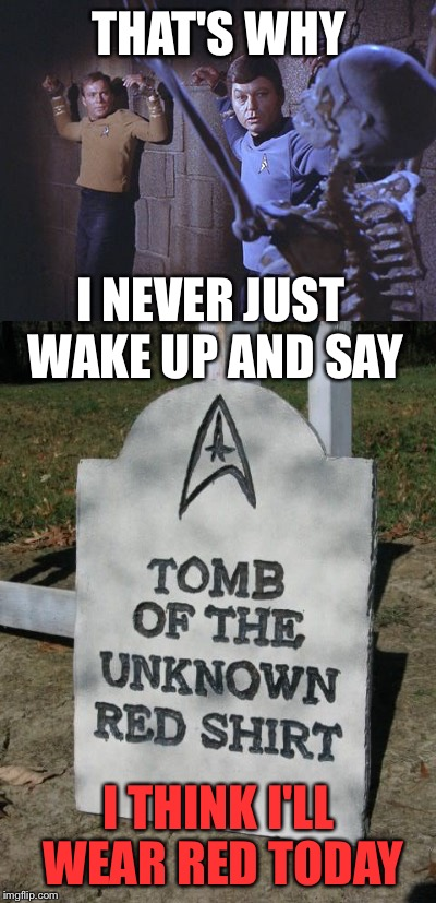 Smart Fashion Choice, Bones! | THAT'S WHY I THINK I'LL WEAR RED TODAY I NEVER JUST WAKE UP AND SAY | image tagged in star trek,halloween,death,william shatner | made w/ Imgflip meme maker