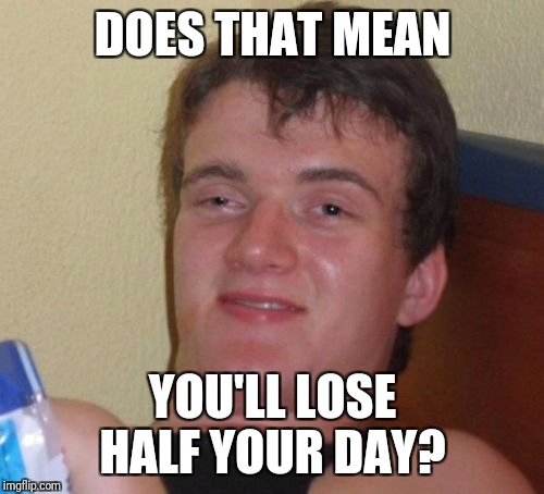 10 Guy Meme | DOES THAT MEAN YOU'LL LOSE HALF YOUR DAY? | image tagged in memes,10 guy | made w/ Imgflip meme maker
