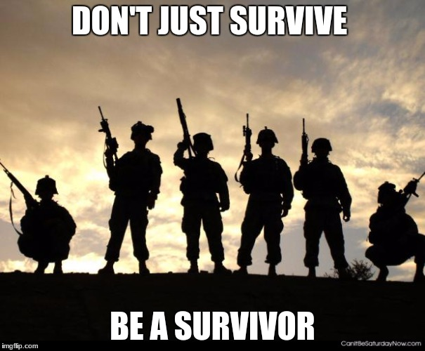 army | DON'T JUST SURVIVE BE A SURVIVOR | image tagged in army | made w/ Imgflip meme maker