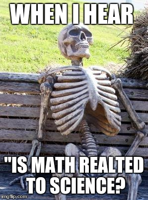 "Waiting Skeleton Meme | WHEN I HEAR ""IS MATH REALTED TO SCIENCE? 