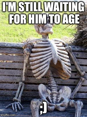 I'M STILL WAITING FOR HIM TO AGE ;) | image tagged in memes,waiting skeleton | made w/ Imgflip meme maker