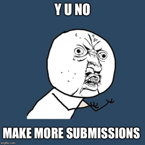 Y U No Meme | Y U NO MAKE MORE SUBMISSIONS | image tagged in memes,y u no | made w/ Imgflip meme maker