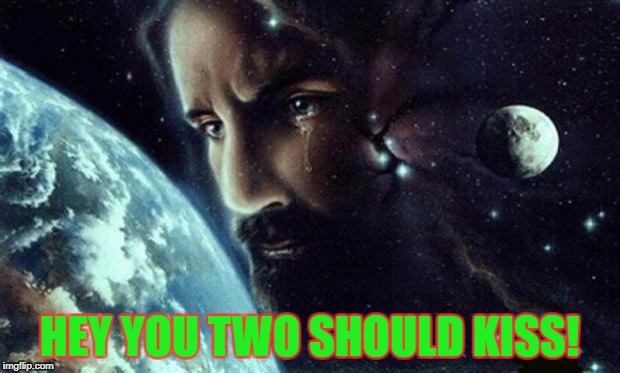 Jesus crying | HEY YOU TWO SHOULD KISS! | image tagged in jesus crying | made w/ Imgflip meme maker