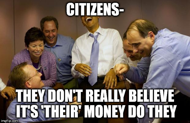 democrats | CITIZENS- THEY DON'T REALLY BELIEVE IT'S 'THEIR' MONEY DO THEY | image tagged in democrats | made w/ Imgflip meme maker