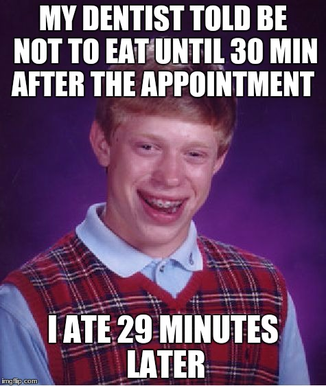 Bad Luck Brian Meme | MY DENTIST TOLD BE NOT TO EAT UNTIL 30 MIN AFTER THE APPOINTMENT I ATE 29 MINUTES LATER | image tagged in memes,bad luck brian | made w/ Imgflip meme maker