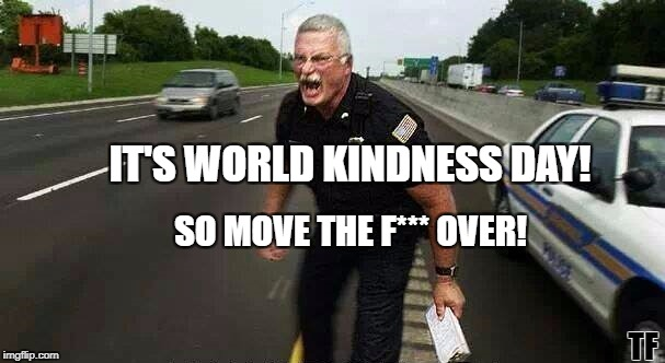Screaming World Kindness Day | IT'S WORLD KINDNESS DAY! SO MOVE THE F*** OVER! TF | image tagged in cop screaming,world kindness day,national kindness day,funny,dank memes,memes | made w/ Imgflip meme maker