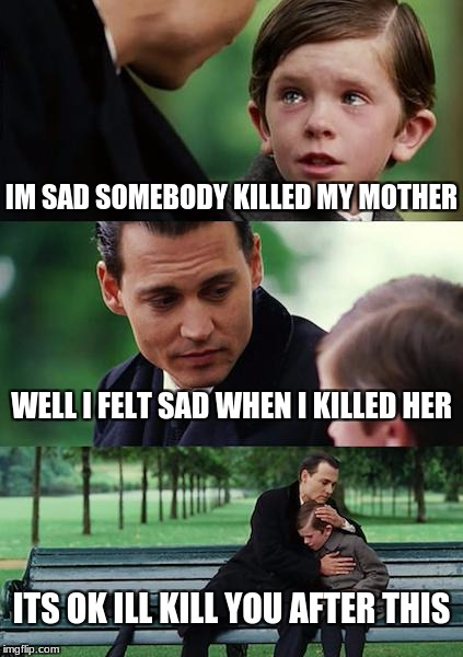 Caught red handed | IM SAD SOMEBODY KILLED MY MOTHER WELL I FELT SAD WHEN I KILLED HER ITS OK ILL KILL YOU AFTER THIS | image tagged in memes,finding neverland | made w/ Imgflip meme maker