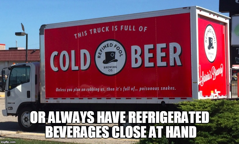 OR ALWAYS HAVE REFRIGERATED BEVERAGES CLOSE AT HAND | made w/ Imgflip meme maker