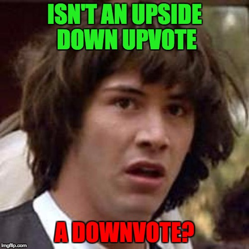 Conspiracy Keanu Meme | ISN'T AN UPSIDE DOWN UPVOTE A DOWNVOTE? | image tagged in memes,conspiracy keanu | made w/ Imgflip meme maker