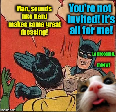 Batman Slapping Robin Meme | Man, sounds like KenJ makes some great dressing! You're not invited! It's all for me! La dressing, meow! | image tagged in memes,batman slapping robin | made w/ Imgflip meme maker
