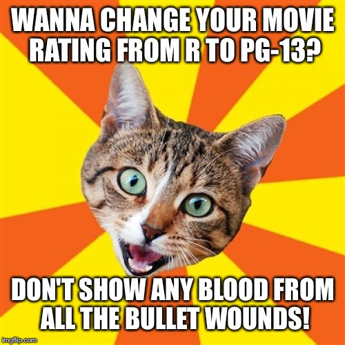 WANNA CHANGE YOUR MOVIE RATING FROM R TO PG-13? DON'T SHOW ANY BLOOD FROM ALL THE BULLET WOUNDS! | made w/ Imgflip meme maker