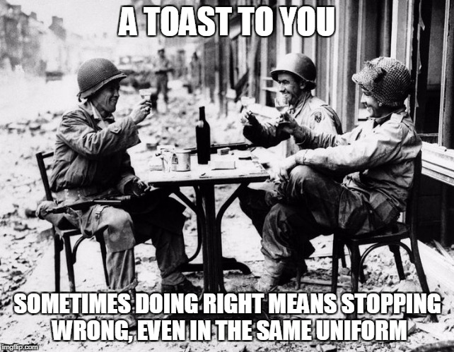 A TOAST TO YOU SOMETIMES DOING RIGHT MEANS STOPPING WRONG, EVEN IN THE SAME UNIFORM | made w/ Imgflip meme maker