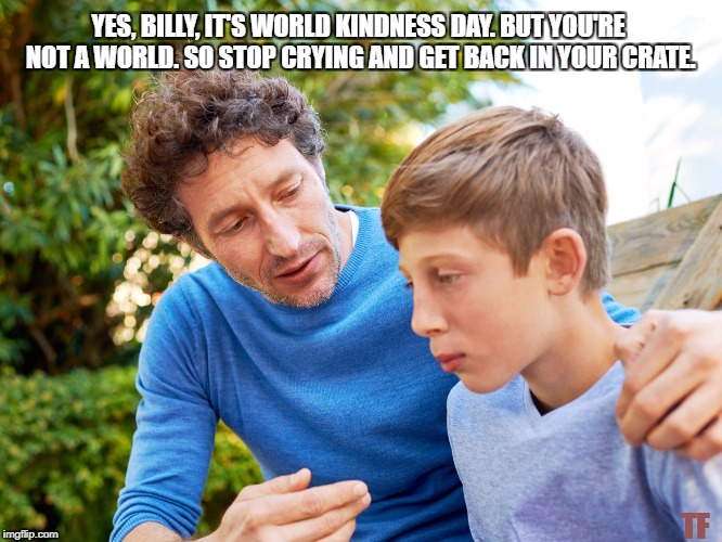 World Kindness Day. | YES, BILLY, IT'S WORLD KINDNESS DAY. BUT YOU'RE NOT A WORLD. SO STOP CRYING AND GET BACK IN YOUR CRATE. TF | image tagged in father and son,world kindness day,funny,meme,get in you're crate | made w/ Imgflip meme maker