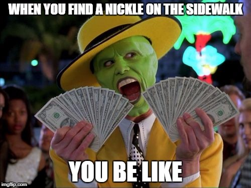 Money Money Meme | WHEN YOU FIND A NICKLE ON THE SIDEWALK YOU BE LIKE | image tagged in memes,money money | made w/ Imgflip meme maker