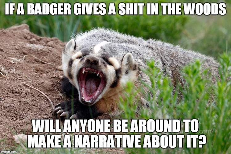 IF A BADGER GIVES A SHIT IN THE WOODS WILL ANYONE BE AROUND TO MAKE A NARRATIVE ABOUT IT? | made w/ Imgflip meme maker