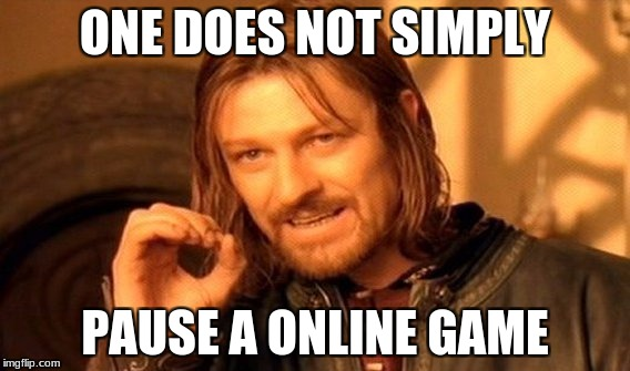 One Does Not Simply Meme | ONE DOES NOT SIMPLY PAUSE A ONLINE GAME | image tagged in memes,one does not simply | made w/ Imgflip meme maker