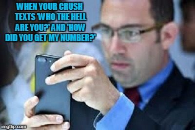 WHEN YOUR CRUSH TEXTS 'WHO THE HELL ARE YOU?' AND 'HOW DID YOU GET MY NUMBER?' | made w/ Imgflip meme maker