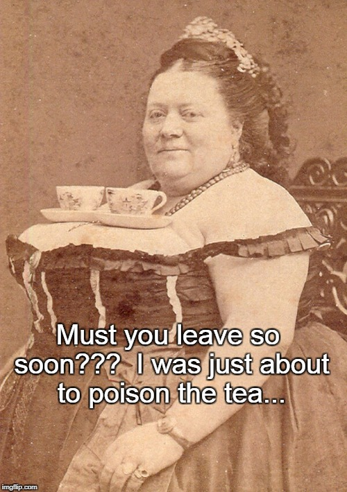 Must you leave so soon??? | Must you leave so soon???  I was just about to poison the tea... | image tagged in must,leave,so soon,poison,tea | made w/ Imgflip meme maker