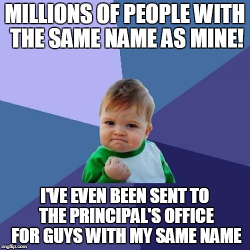 Success Kid Meme | MILLIONS OF PEOPLE WITH THE SAME NAME AS MINE! I'VE EVEN BEEN SENT TO THE PRINCIPAL'S OFFICE FOR GUYS WITH MY SAME NAME | image tagged in memes,success kid | made w/ Imgflip meme maker