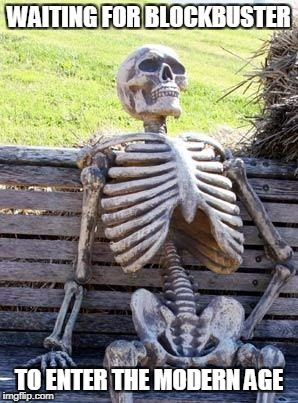 Waiting Skeleton Meme | WAITING FOR BLOCKBUSTER TO ENTER THE MODERN AGE | image tagged in memes,waiting skeleton | made w/ Imgflip meme maker