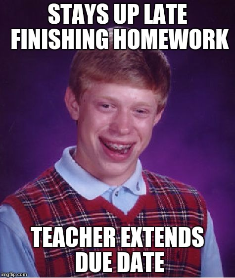 Bad Luck Brian Meme | STAYS UP LATE FINISHING HOMEWORK TEACHER EXTENDS DUE DATE | image tagged in memes,bad luck brian | made w/ Imgflip meme maker