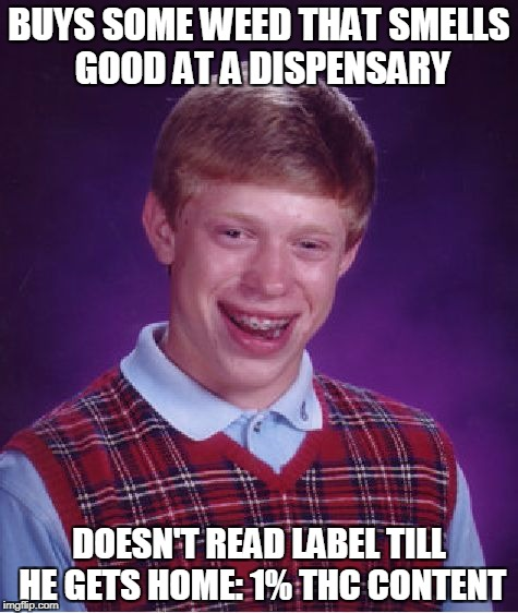 The CBD did cure my hangover though | BUYS SOME WEED THAT SMELLS GOOD AT A DISPENSARY DOESN'T READ LABEL TILL HE GETS HOME: 1% THC CONTENT | image tagged in memes,bad luck brian,memes in real life,cannabis,marijuana | made w/ Imgflip meme maker