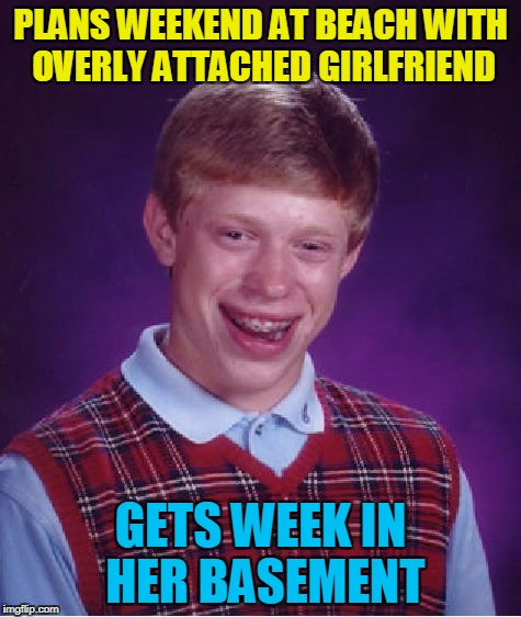 Bad Luck Brian Meme | PLANS WEEKEND AT BEACH WITH OVERLY ATTACHED GIRLFRIEND GETS WEEK IN HER BASEMENT | image tagged in memes,bad luck brian | made w/ Imgflip meme maker