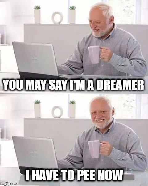 Harold Realizes Mid-Quote | YOU MAY SAY I'M A DREAMER I HAVE TO PEE NOW | image tagged in memes,hide the pain harold,pee,dreamer,i have a dream,john lennon | made w/ Imgflip meme maker