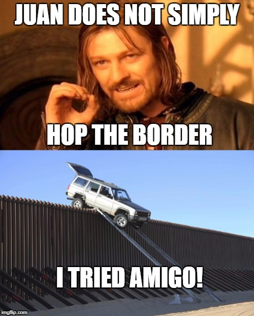 Juan Does not Simply... | JUAN DOES NOT SIMPLY HOP THE BORDER I TRIED AMIGO! | image tagged in memes,funny,one does not simply,mexico,border | made w/ Imgflip meme maker