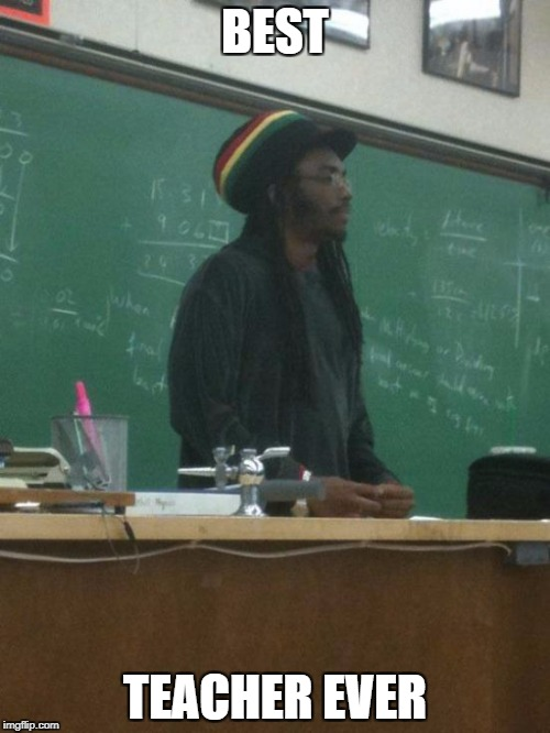 Rasta Science Teacher | BEST TEACHER EVER | image tagged in memes,rasta science teacher | made w/ Imgflip meme maker