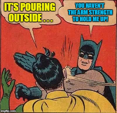 Batman Slapping Robin Meme | IT'S POURING OUTSIDE . . . YOU HAVEN'T THE ARM STRENGTH TO HOLD ME UP! | image tagged in memes,batman slapping robin | made w/ Imgflip meme maker