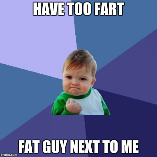 Luckiest kid ever | HAVE TOO FART FAT GUY NEXT TO ME | image tagged in memes,success kid | made w/ Imgflip meme maker