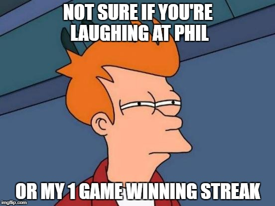 Futurama Fry Meme | NOT SURE IF YOU'RE LAUGHING AT PHIL OR MY 1 GAME WINNING STREAK | image tagged in memes,futurama fry | made w/ Imgflip meme maker