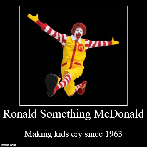Ronald Something McDonald | Making kids cry since 1963 | image tagged in funny,demotivationals | made w/ Imgflip demotivational maker