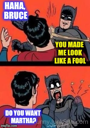 HAHA, BRUCE DO YOU WANT MARTHA? YOU MADE ME LOOK LIKE A FOOL | made w/ Imgflip meme maker