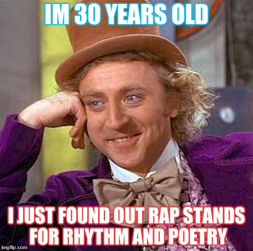 Creepy Condescending Wonka Meme | IM 30 YEARS OLD I JUST FOUND OUT RAP STANDS FOR RHYTHM AND POETRY | image tagged in memes,creepy condescending wonka | made w/ Imgflip meme maker