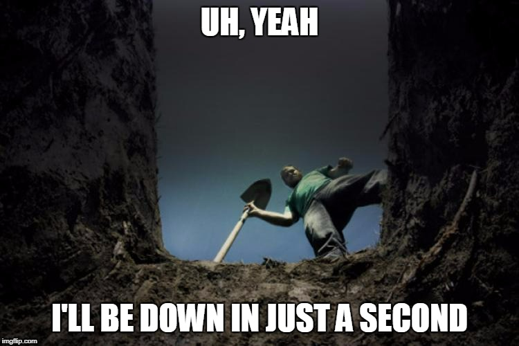 UH, YEAH I'LL BE DOWN IN JUST A SECOND | made w/ Imgflip meme maker