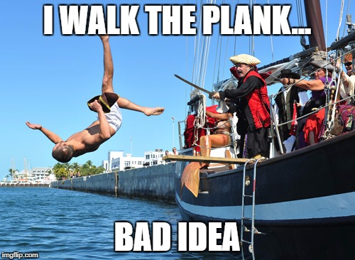 I WALK THE PLANK... BAD IDEA | made w/ Imgflip meme maker