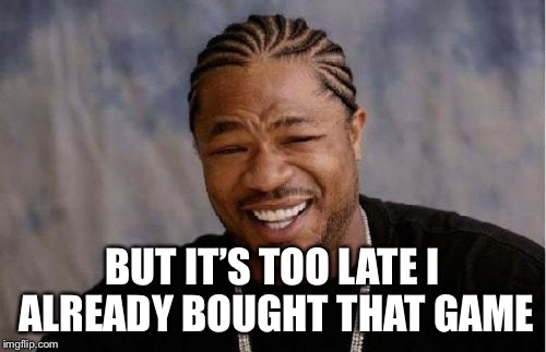 Yo Dawg Heard You Meme | BUT IT'S TOO LATE I ALREADY BOUGHT THAT GAME | image tagged in memes,yo dawg heard you | made w/ Imgflip meme maker