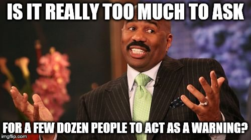Steve Harvey Meme | IS IT REALLY TOO MUCH TO ASK FOR A FEW DOZEN PEOPLE TO ACT AS A WARNING? | image tagged in memes,steve harvey | made w/ Imgflip meme maker