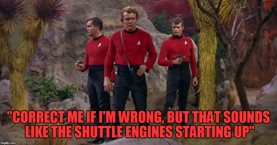 """CORRECT ME IF I'M WRONG, BUT THAT SOUNDS LIKE THE SHUTTLE ENGINES STARTING UP"" 