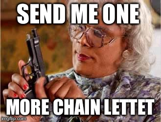 Madea-gun | SEND ME ONE MORE CHAIN LETTET | image tagged in madea-gun | made w/ Imgflip meme maker