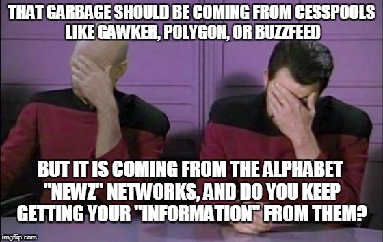 "THAT GARBAGE SHOULD BE COMING FROM CESSPOOLS LIKE GAWKER, POLYGON, OR BUZZFEED BUT IT IS COMING FROM THE ALPHABET ""NEWZ"" NETWORKS, AND DO YO 