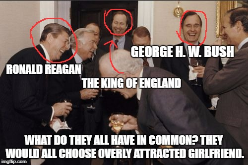 Laughing Men In Suits Meme | WHAT DO THEY ALL HAVE IN COMMON? THEY WOULD ALL CHOOSE OVERLY ATTRACTED GIRLFRIEND. RONALD REAGAN GEORGE H. W. BUSH THE KING OF ENGLAND | image tagged in memes,laughing men in suits | made w/ Imgflip meme maker