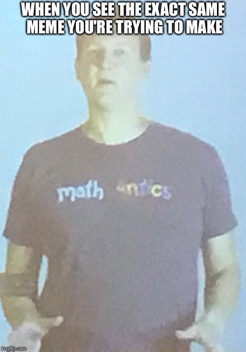 I was in the middle of math class and the teacher paused the video and I saw the facial expression on this guy. I can't resist | WHEN YOU SEE THE EXACT SAME MEME YOU'RE TRYING TO MAKE | image tagged in memes,math,memes in real life | made w/ Imgflip meme maker