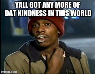 Y'all Got Any More Of That Meme | YALL GOT ANY MORE OF DAT KINDNESS IN THIS WORLD | image tagged in memes,yall got any more of | made w/ Imgflip meme maker