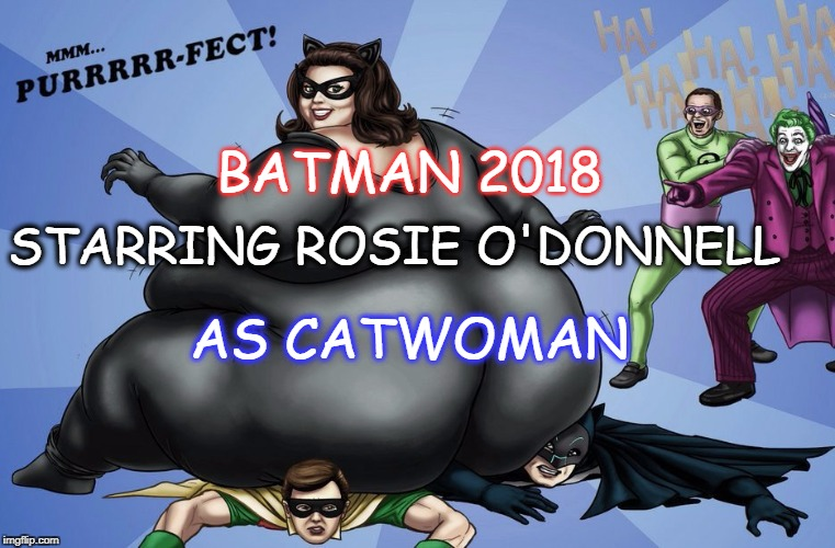 FATWOMAN | BATMAN 2018 STARRING ROSIE O'DONNELL AS CATWOMAN | image tagged in rosie as catwoman,batman,yo mamas so fat | made w/ Imgflip meme maker