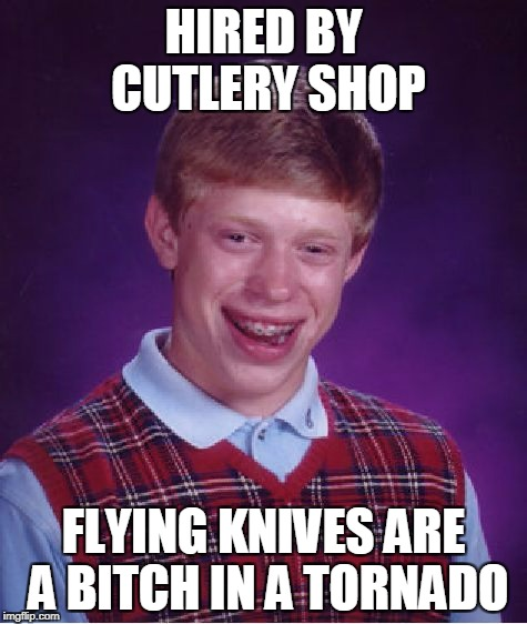 Bad Luck Brian Meme | HIRED BY CUTLERY SHOP FLYING KNIVES ARE A B**CH IN A TORNADO | image tagged in memes,bad luck brian | made w/ Imgflip meme maker