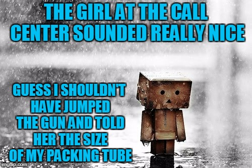 THE GIRL AT THE CALL CENTER SOUNDED REALLY NICE GUESS I SHOULDN'T HAVE JUMPED THE GUN AND TOLD HER THE SIZE OF MY PACKING TUBE | made w/ Imgflip meme maker